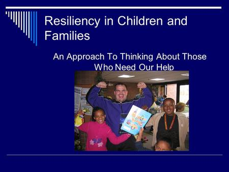 Resiliency in Children and Families An Approach To Thinking About Those Who Need Our Help.