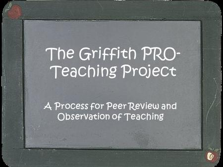 The Griffith PRO- Teaching Project A Process for Peer Review and Observation of Teaching.