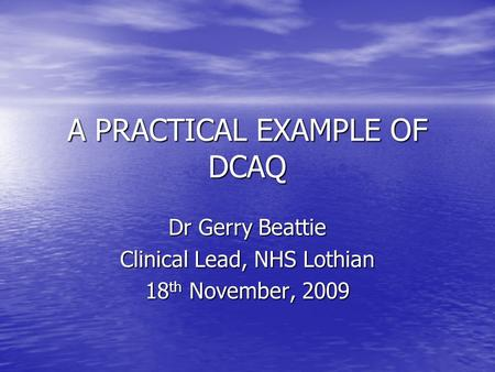 A PRACTICAL EXAMPLE OF DCAQ Dr Gerry Beattie Clinical Lead, NHS Lothian 18 th November, 2009.