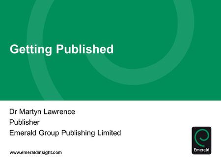 Www.emeraldinsight.com Getting Published Dr Martyn Lawrence Publisher Emerald Group Publishing Limited.