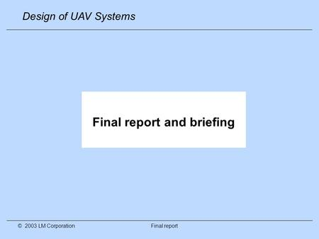 Design of UAV Systems © 2003 LM Corporation Final report Final report and briefing.