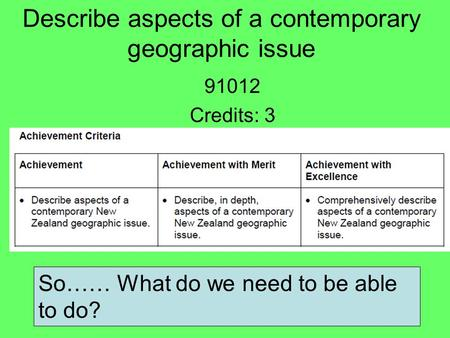 Describe aspects of a contemporary geographic issue 91012 Credits: 3 So…… What do we need to be able to do?