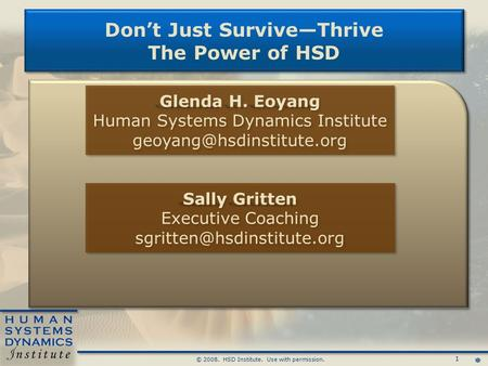 1 © 2008. HSD Institute. Use with permission. Don't Just Survive—Thrive The Power of HSD Don't Just Survive—Thrive The Power of HSD Glenda H. Eoyang Human.