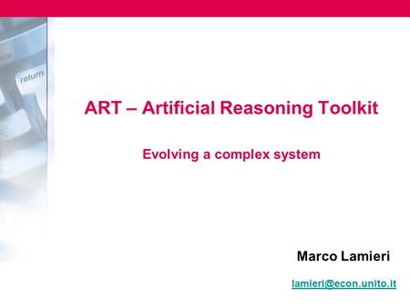 ART – Artificial Reasoning Toolkit Evolving a complex system Marco Lamieri