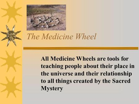 The Medicine Wheel All Medicine Wheels are tools for teaching people about their place in the universe and their relationship to all things created by.