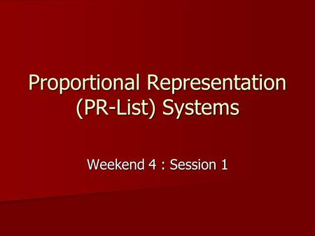 Proportional Representation (PR-List) Systems Weekend 4 : Session 1.