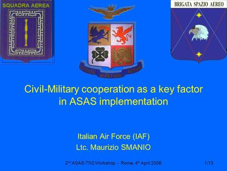 2 nd ASAS-TN2 Workshop - Rome, 4 th April 20061/13 Civil-Military cooperation as a key factor in ASAS implementation Italian Air Force (IAF) Ltc. Maurizio.