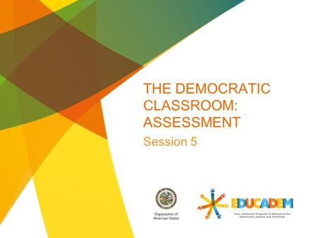 THE DEMOCRATIC CLASSROOM: ASSESSMENT Session 5. Overview This session on assessment presents various assessment methods and highlights transformative.