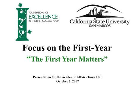 "Focus on the First-Year "" The First Year Matters"" Presentation for the Academic Affairs Town Hall October 2, 2007."