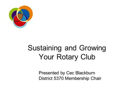 Sustaining and Growing Your Rotary Club Presented by Cec Blackburn District 5370 Membership Chair.