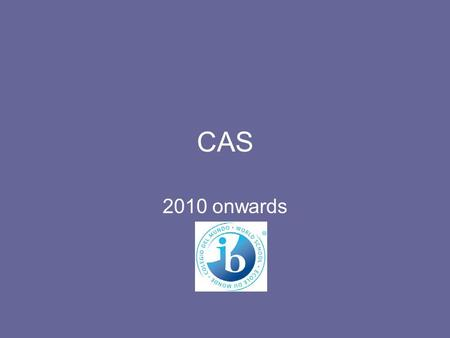 CAS 2010 onwards. What is CAS? Creativity Action Service.