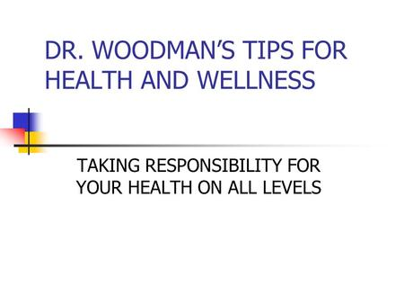 DR. WOODMAN'S TIPS FOR HEALTH AND WELLNESS TAKING RESPONSIBILITY FOR YOUR HEALTH ON ALL LEVELS.