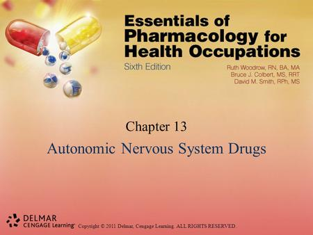 Copyright © 2011 Delmar, Cengage Learning. ALL RIGHTS RESERVED. Chapter 13 Autonomic Nervous System Drugs.