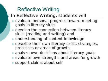Reflective Writing  In Reflective Writing, students will evaluate personal progress toward meeting goals in literacy skills develop the connection between.