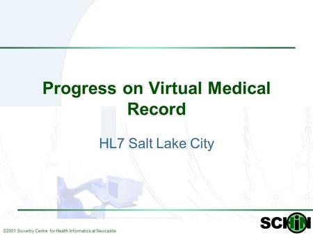 ©2001 Sowerby Centre for Health Informatics at Newcastle Progress on Virtual Medical Record HL7 Salt Lake City.