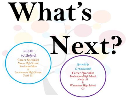 What's Next? JenniferGreenwood Career Specialist Southmoore High School North 101 & Westmoore High School C3 MicahWilleford Career Specialist Moore High.
