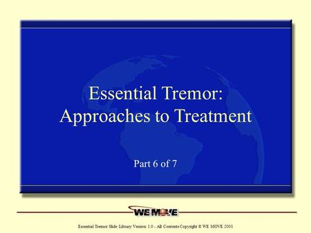 Www.wemove.org Essential Tremor Slide Library Version 1.0 - All Contents Copyright © WE MOVE 2001 Essential Tremor: Approaches to Treatment Part 6 of 7.