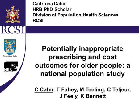Measuring and Evaluating Indicators of Appropriate Prescribing in Older Populations Cahir C., Teeling M., Teljeur C., Bennett K., Fahey T. HRB PhD Scholar.