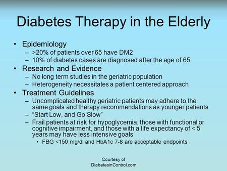 Diabetes Therapy in the Elderly Epidemiology –>20% of patients over 65 have DM2 –10% of diabetes cases are diagnosed after the age of 65 Research and Evidence.