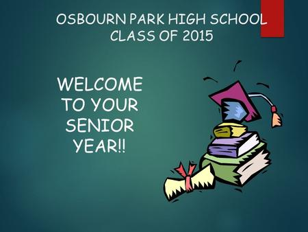 OSBOURN PARK HIGH SCHOOL CLASS OF 2015 WELCOME TO YOUR SENIOR YEAR!!