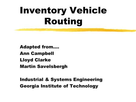Inventory Vehicle Routing Adapted from…. Ann Campbell Lloyd Clarke Martin Savelsbergh Industrial & Systems Engineering Georgia Institute of Technology.