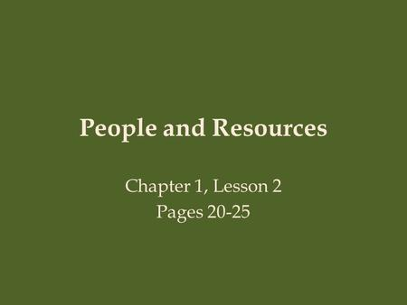 People and Resources Chapter 1, Lesson 2 Pages 20-25.