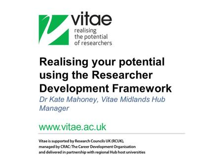 Realising your potential using the Researcher Development Framework Dr Kate Mahoney, Vitae Midlands Hub Manager.