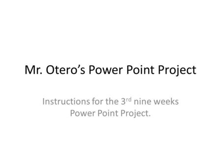 Mr. Otero's Power Point Project Instructions for the 3 rd nine weeks Power Point Project.