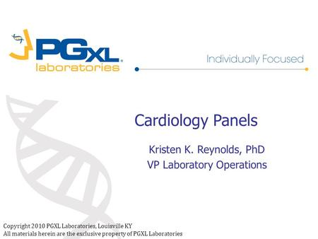 Copyright 2010 PGXL Laboratories, Louisville KY All materials herein are the exclusive property of PGXL Laboratories Cardiology Panels Kristen K. Reynolds,