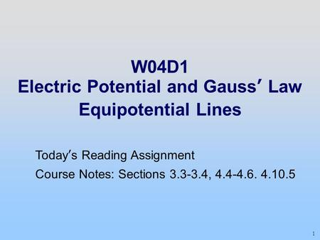 1 W04D1 Electric Potential and Gauss' Law Equipotential Lines Today's Reading Assignment Course Notes: Sections 3.3-3.4, 4.4-4.6. 4.10.5.