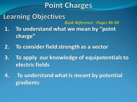 "Book Reference : Pages 86-88 1.To understand what we mean by ""point charge"" 2.To consider field strength as a vector 3.To apply our knowledge of equipotentials."