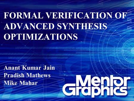 FORMAL VERIFICATION OF ADVANCED SYNTHESIS OPTIMIZATIONS Anant Kumar Jain Pradish Mathews Mike Mahar.