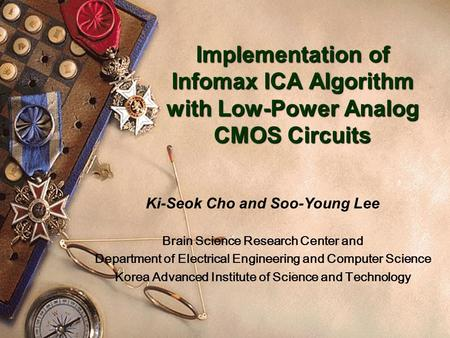 Implementation of Infomax ICA Algorithm with Low-Power Analog CMOS Circuits Ki-Seok Cho and Soo-Young Lee Brain Science Research Center and Department.