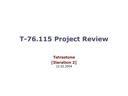 T-76.115 Project Review Tetrastone [Iteration 2] 12.02.2004.