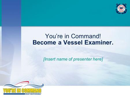 You're in Command! Become a Vessel Examiner. [Insert name of presenter here]