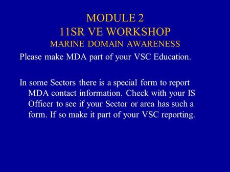 MODULE 2 11SR VE WORKSHOP MARINE DOMAIN AWARENESS Please make MDA part of your VSC Education. In some Sectors there is a special form to report MDA contact.