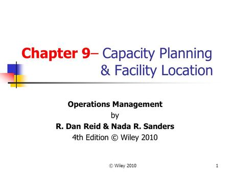 © Wiley 20101 Chapter 9– Capacity Planning & Facility Location Operations Management by R. Dan Reid & Nada R. Sanders 4th Edition © Wiley 2010.