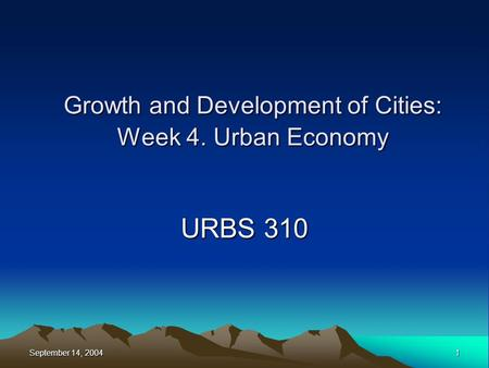September 14, 2004 1 Growth and Development of Cities: Week 4. Urban Economy URBS 310.