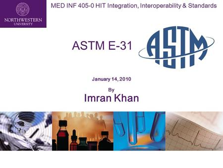 MED INF 405-0 HIT Integration, Interoperability & Standards ASTM E-31 January 14, 2010 By Imran Khan.