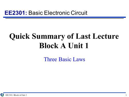 EE2301: Basic Electronic Circuit Quick Summary of Last Lecture Block A Unit 1 Three Basic Laws EE2301: Block A Unit 21.