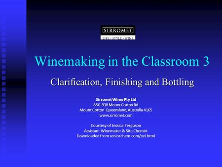 Winemaking in the Classroom 3 Clarification, Finishing and Bottling Sirromet Wines Pty Ltd 850-938 Mount Cotton Rd Mount Cotton Queensland, Australia 4165.