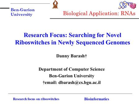Ben-Gurion University Research focus on riboswitches Bioinformatics Research Focus: Searching for Novel Riboswitches in Newly Sequenced Genomes Danny Barash†
