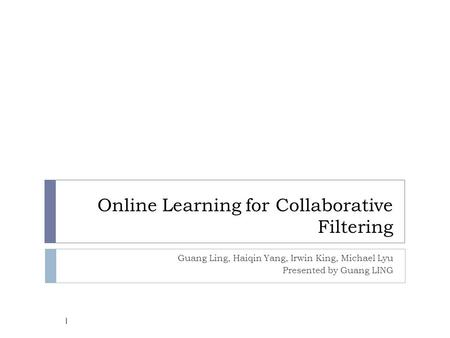 Online Learning for Collaborative Filtering Guang Ling, Haiqin Yang, Irwin King, Michael Lyu Presented by Guang LING 1.