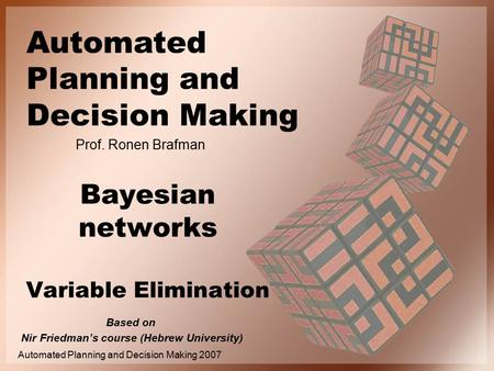 Automated Planning and Decision Making Prof. Ronen Brafman Automated Planning and Decision Making 2007 Bayesian networks Variable Elimination Based on.