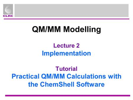 QM/MM Modelling Lecture 2 Implementation Tutorial Practical QM/MM Calculations with the ChemShell Software.