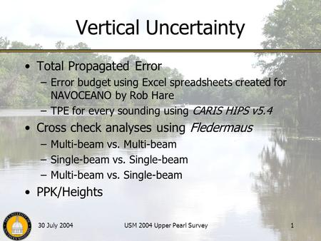 30 July 2004USM 2004 Upper Pearl Survey1 Vertical Uncertainty Total Propagated Error –Error budget using Excel spreadsheets created for NAVOCEANO by Rob.