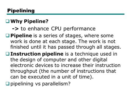 Pipelining  Why Pipeline? -> to enhance CPU performance  Pipeline is a series of stages, where some work is done at each stage. The work is not finished.