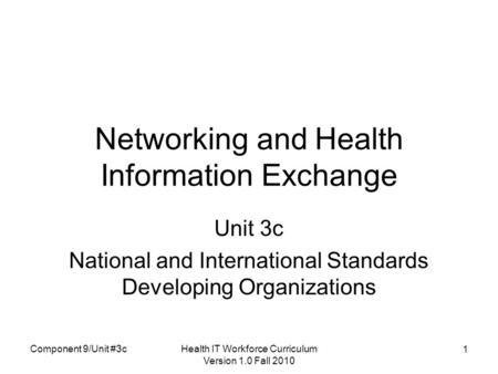 Health IT Workforce Curriculum Version 1.0 Fall 2010 1 Networking and Health Information Exchange Unit 3c National and International Standards Developing.