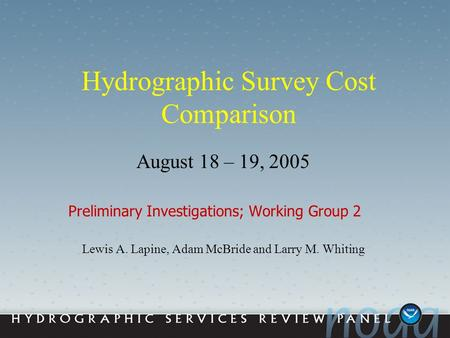 Hydrographic Survey Cost Comparison August 18 – 19, 2005 Preliminary Investigations; Working Group 2 Lewis A. Lapine, Adam McBride and Larry M. Whiting.