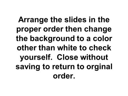 Arrange the slides in the proper order then change the background to a color other than white to check yourself. Close without saving to return to orginal.